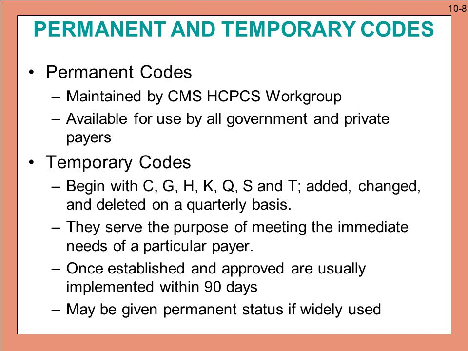 FEATURE OF HCPCS CODE BOOKS HCPCS Index and Tabular Sections –Index arranged alphabetically –Tabular is organized by the code range Special Features: Appendixes –Most books have a table of drugs –Some books have specific modifiers, abbreviations and acronyms –Some indicate non-Medicare covered codes Symbols –Similar to those in CPT 10-9