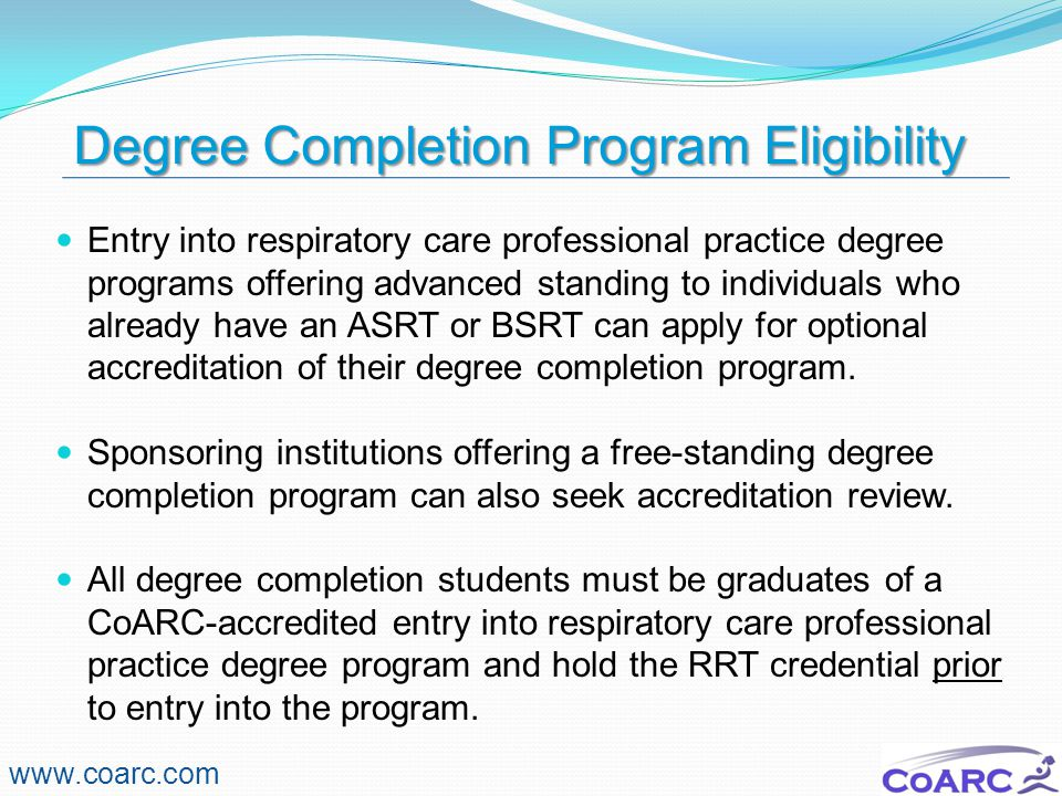 Degree Completion Program Eligibility www.coarc.com Entry into respiratory care professional practice degree programs offering advanced standing to in