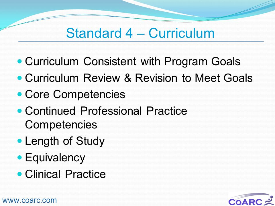 Standard 4 – Curriculum www.coarc.com Curriculum Consistent with Program Goals Curriculum Review & Revision to Meet Goals Core Competencies Continued