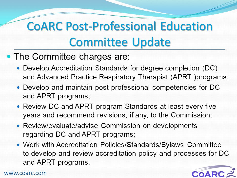 Competency Domains for the APRT www.coarc.com Patient Assessment Perform history and physical Order and evaluate laboratory testing (includes cardiopulmonary testing) Order and evaluate imaging studies Develop and carry out patient management plans (care plans) Treat patients in the acute care setting (pneumonia, respiratory failure) Treat patients in the ambulatory care setting (asthma, COPD) Provide chronic disease management (cystic fibrosis, asthma, CHF, COPD) Perform specific tasks and procedures (lines, airway, tests, consults) Professional characteristics Professionalism Communication skills Inter-professional practice Practice management (calls, billing, office functions)