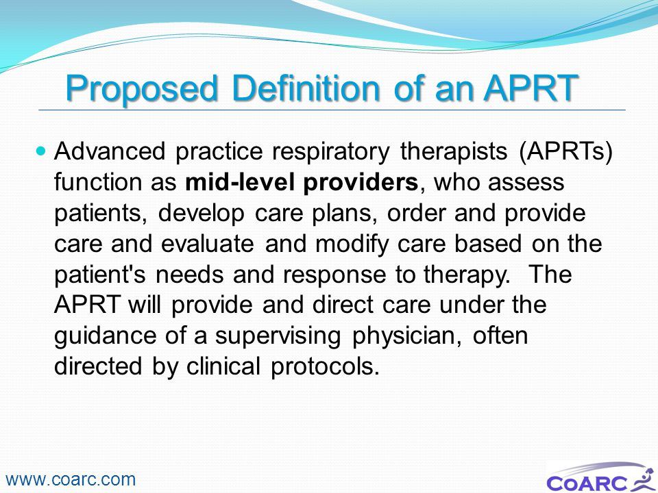 Proposed Definition of an APRT www.coarc.com Advanced practice respiratory therapists (APRTs) function as mid-level providers, who assess patients, de