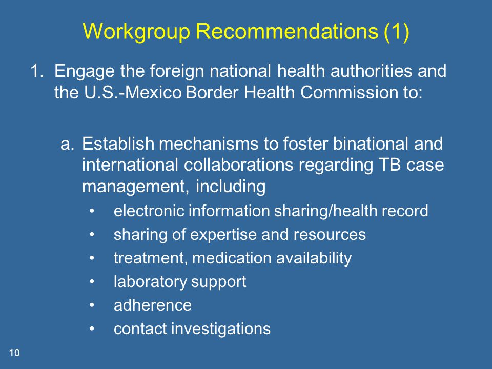 10 Workgroup Recommendations (1) 1.Engage the foreign national health authorities and the U.S.-Mexico Border Health Commission to: a.Establish mechanisms to foster binational and international collaborations regarding TB case management, including electronic information sharing/health record sharing of expertise and resources treatment, medication availability laboratory support adherence contact investigations