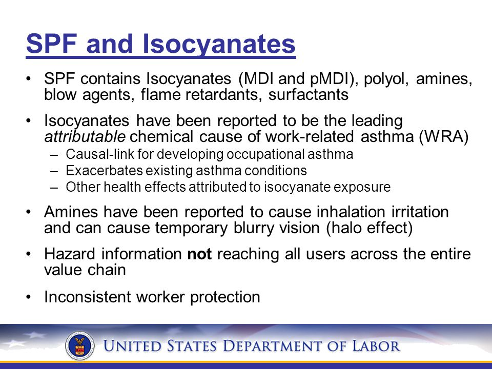 SPF and Isocyanates SPF contains Isocyanates (MDI and pMDI), polyol, amines, blow agents, flame retardants, surfactants Isocyanates have been reported to be the leading attributable chemical cause of work-related asthma (WRA) –Causal-link for developing occupational asthma –Exacerbates existing asthma conditions –Other health effects attributed to isocyanate exposure Amines have been reported to cause inhalation irritation and can cause temporary blurry vision (halo effect) Hazard information not reaching all users across the entire value chain Inconsistent worker protection