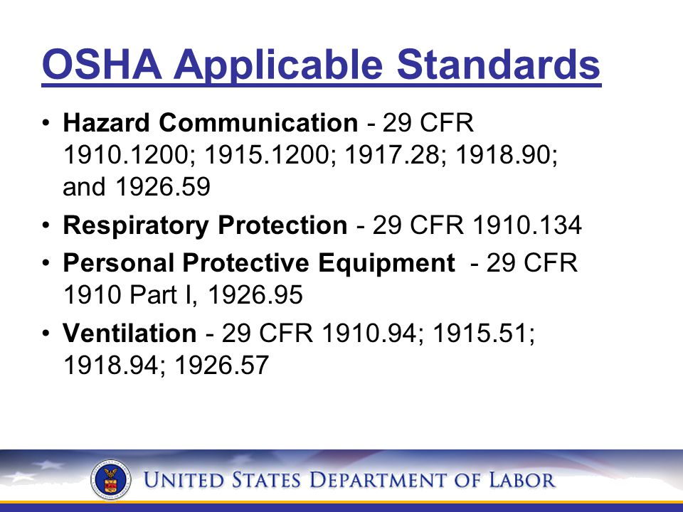 OSHA Applicable Standards Hazard Communication - 29 CFR 1910.1200; 1915.1200; 1917.28; 1918.90; and 1926.59 Respiratory Protection - 29 CFR 1910.134 Personal Protective Equipment - 29 CFR 1910 Part I, 1926.95 Ventilation - 29 CFR 1910.94; 1915.51; 1918.94; 1926.57