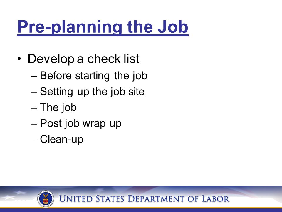 Pre-planning the Job Develop a check list –Before starting the job –Setting up the job site –The job –Post job wrap up –Clean-up