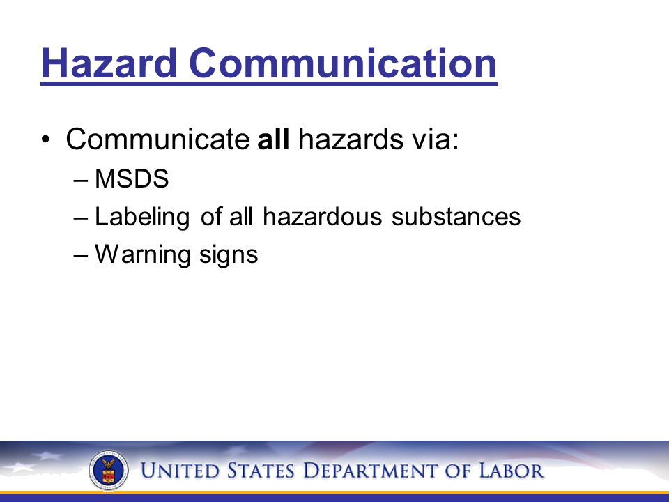 Hazard Communication Communicate all hazards via: –MSDS –Labeling of all hazardous substances –Warning signs