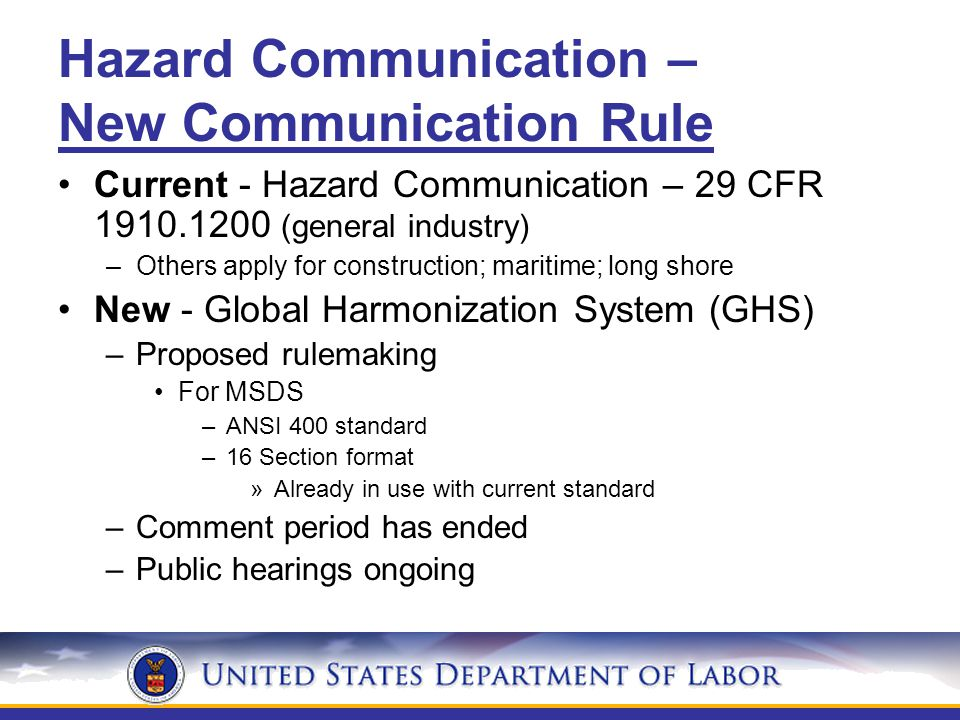 Hazard Communication – New Communication Rule Current - Hazard Communication – 29 CFR 1910.1200 (general industry) –Others apply for construction; maritime; long shore New - Global Harmonization System (GHS) –Proposed rulemaking For MSDS –ANSI 400 standard –16 Section format »Already in use with current standard –Comment period has ended –Public hearings ongoing