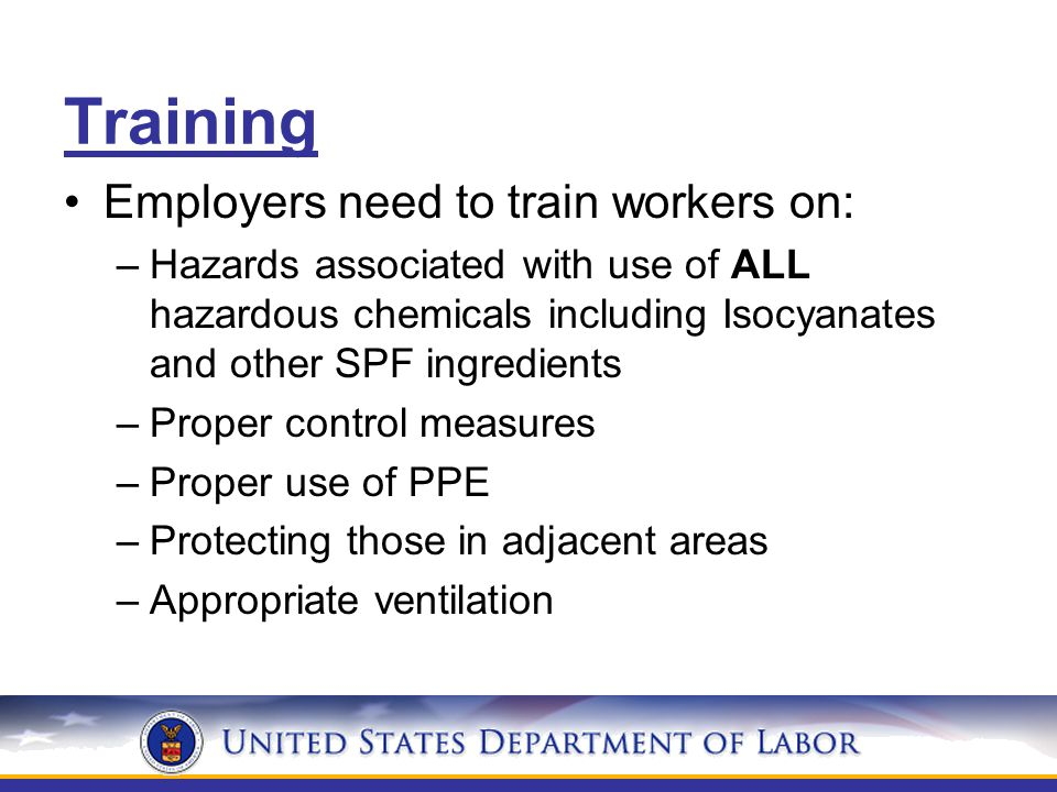 Training Employers need to train workers on: –Hazards associated with use of ALL hazardous chemicals including Isocyanates and other SPF ingredients –Proper control measures –Proper use of PPE –Protecting those in adjacent areas –Appropriate ventilation