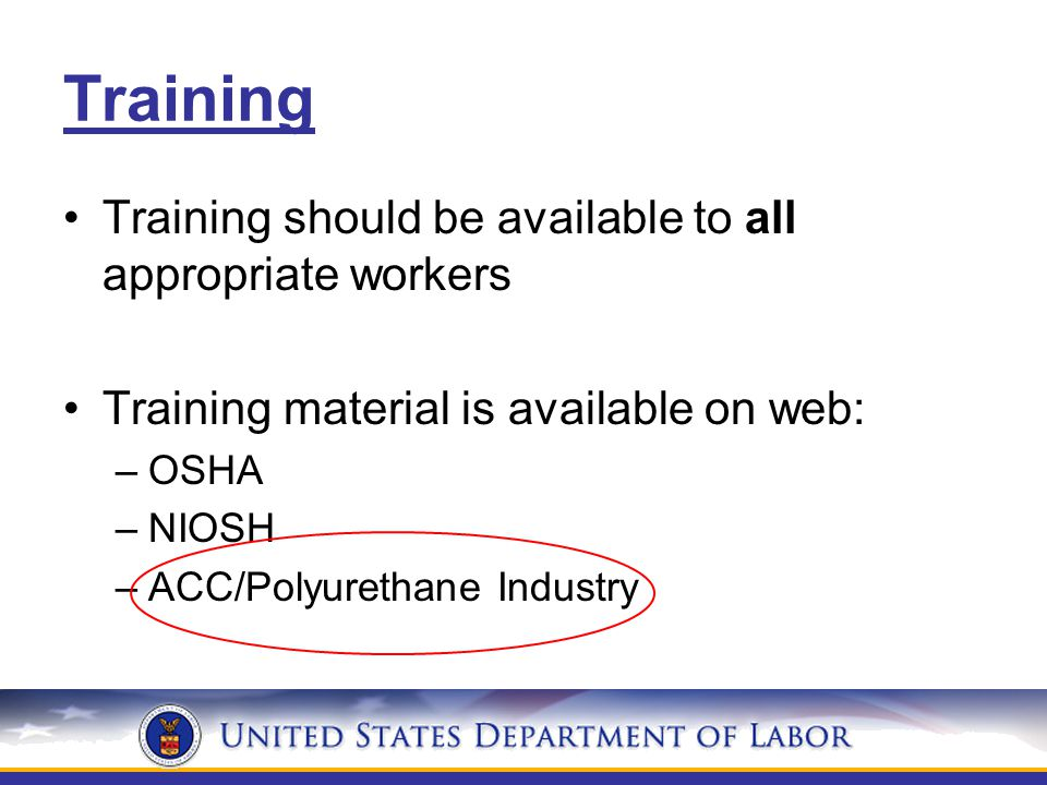 Training Training should be available to all appropriate workers Training material is available on web: –OSHA –NIOSH –ACC/Polyurethane Industry
