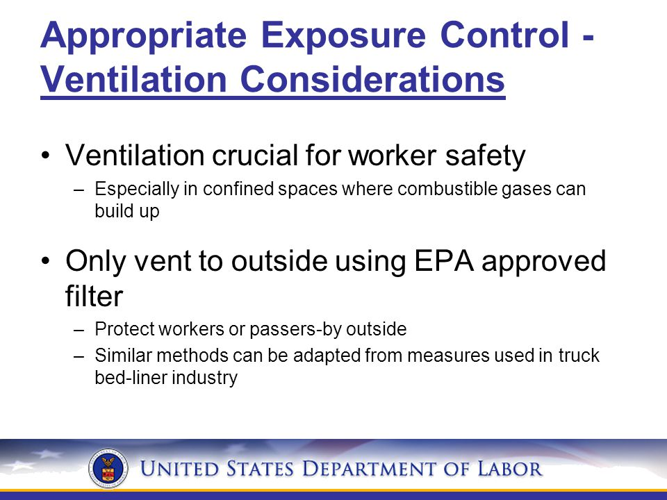 Appropriate Exposure Control - Ventilation Considerations Ventilation crucial for worker safety –Especially in confined spaces where combustible gases can build up Only vent to outside using EPA approved filter –Protect workers or passers-by outside –Similar methods can be adapted from measures used in truck bed-liner industry