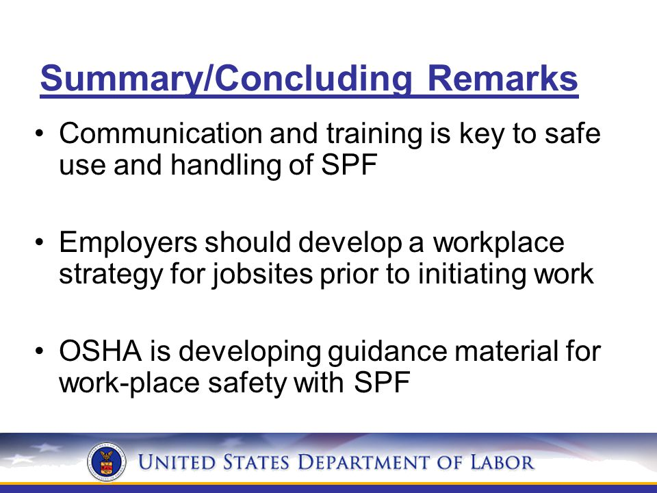 Summary/Concluding Remarks Communication and training is key to safe use and handling of SPF Employers should develop a workplace strategy for jobsites prior to initiating work OSHA is developing guidance material for work-place safety with SPF