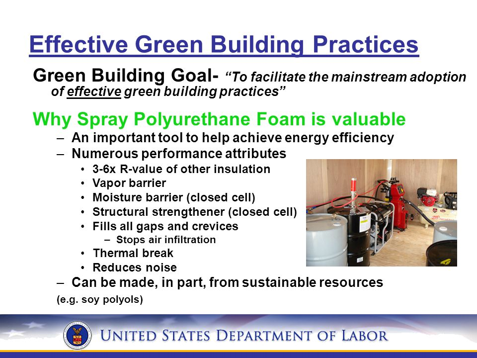Effective Green Building Practices Green Building Goal- To facilitate the mainstream adoption of effective green building practices Why Spray Polyurethane Foam is valuable –An important tool to help achieve energy efficiency –Numerous performance attributes 3-6x R-value of other insulation Vapor barrier Moisture barrier (closed cell) Structural strengthener (closed cell) Fills all gaps and crevices –Stops air infiltration Thermal break Reduces noise –Can be made, in part, from sustainable resources (e.g.