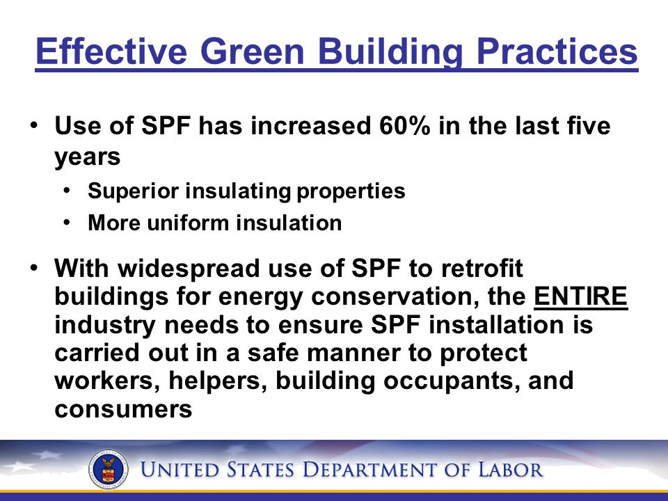 Use of SPF has increased 60% in the last five years Superior insulating properties More uniform insulation With widespread use of SPF to retrofit buildings for energy conservation, the ENTIRE industry needs to ensure SPF installation is carried out in a safe manner to protect workers, helpers, building occupants, and consumers Effective Green Building Practices