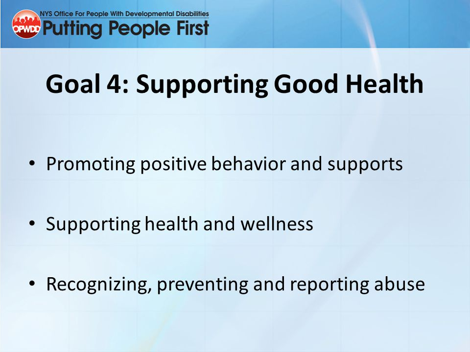 Goal 4: Supporting Good Health Promoting positive behavior and supports Supporting health and wellness Recognizing, preventing and reporting abuse