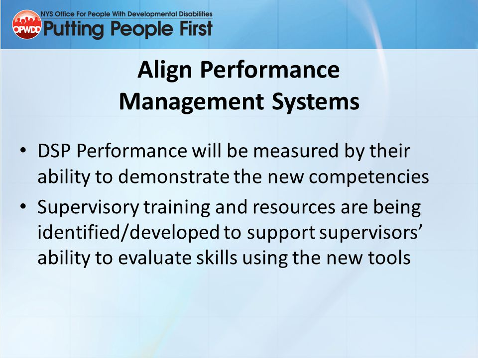 Align Performance Management Systems DSP Performance will be measured by their ability to demonstrate the new competencies Supervisory training and re