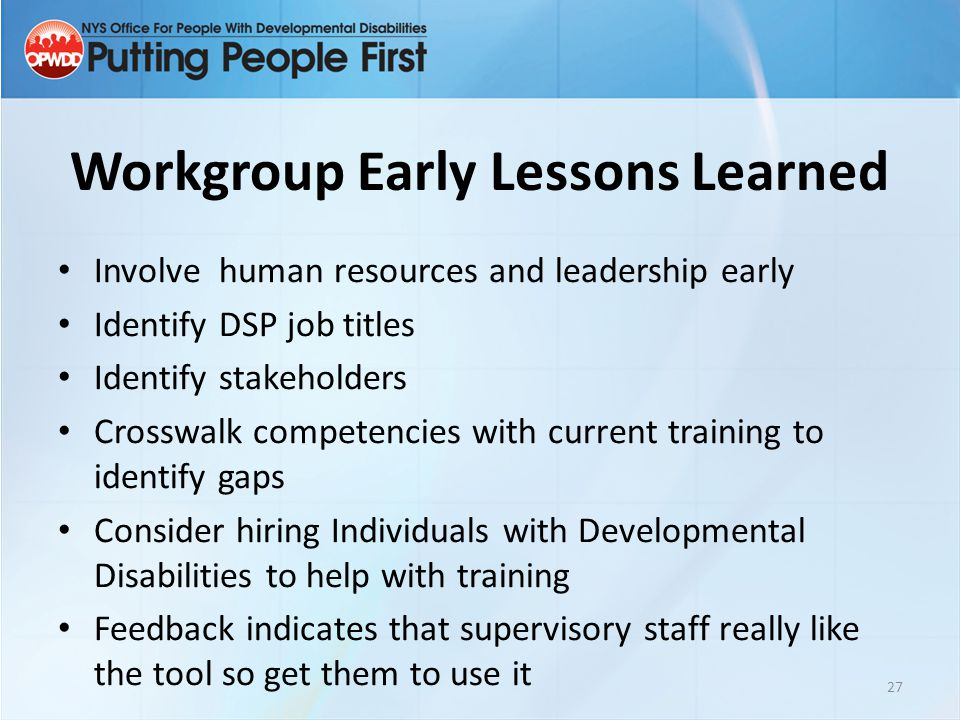 Workgroup Early Lessons Learned Involve human resources and leadership early Identify DSP job titles Identify stakeholders Crosswalk competencies with