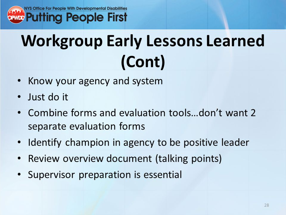 Workgroup Early Lessons Learned (Cont) Know your agency and system Just do it Combine forms and evaluation tools…don't want 2 separate evaluation form