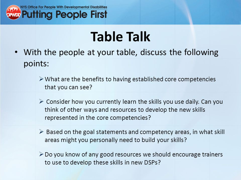 Table Talk With the people at your table, discuss the following points:  What are the benefits to having established core competencies that you can s