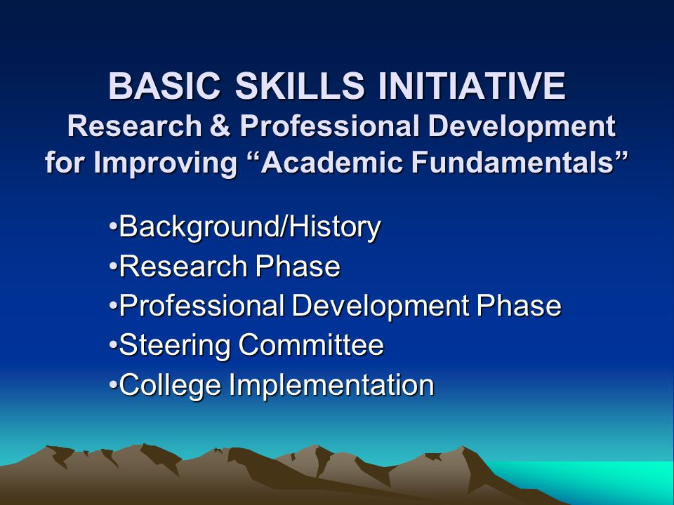 BASIC SKILLS INITIATIVE Research & Professional Development for Improving Academic Fundamentals Background/HistoryBackground/History Research PhaseResearch Phase Professional Development PhaseProfessional Development Phase Steering CommitteeSteering Committee College ImplementationCollege Implementation