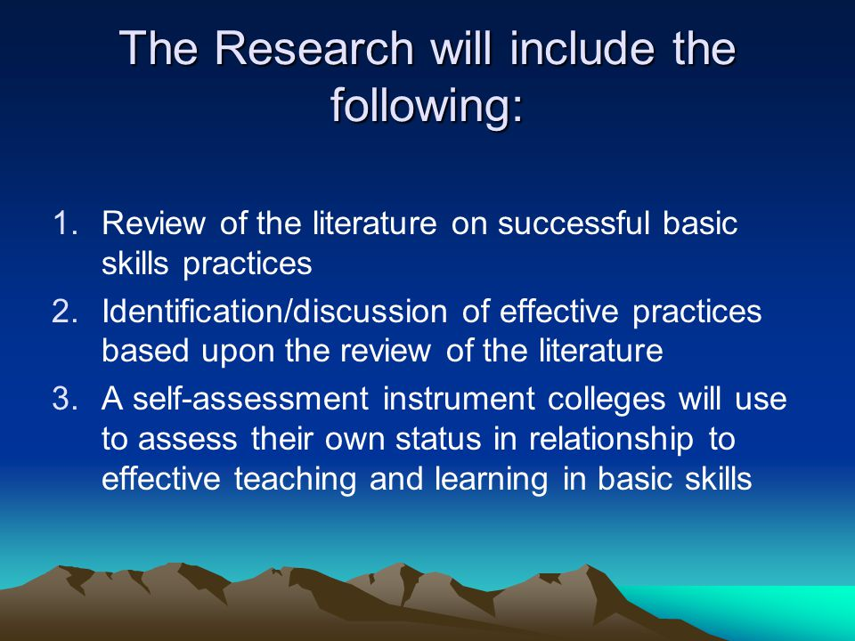 The Research will include the following: 1.Review of the literature on successful basic skills practices 2.Identification/discussion of effective practices based upon the review of the literature 3.A self-assessment instrument colleges will use to assess their own status in relationship to effective teaching and learning in basic skills