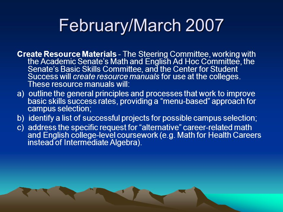 February/March 2007 Create Resource Materials - The Steering Committee, working with the Academic Senate's Math and English Ad Hoc Committee, the Senate's Basic Skills Committee, and the Center for Student Success will create resource manuals for use at the colleges.
