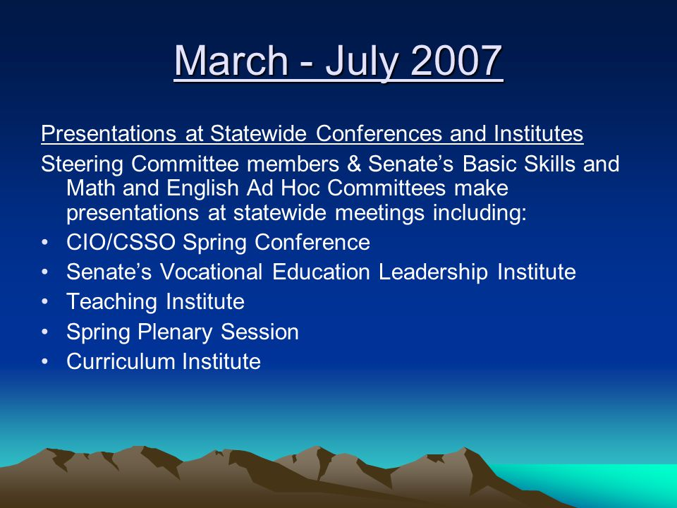 March - July 2007 Presentations at Statewide Conferences and Institutes Steering Committee members & Senate's Basic Skills and Math and English Ad Hoc Committees make presentations at statewide meetings including: CIO/CSSO Spring Conference Senate's Vocational Education Leadership Institute Teaching Institute Spring Plenary Session Curriculum Institute