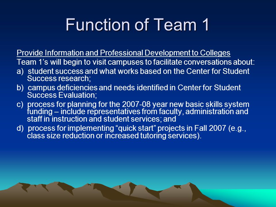 Function of Team 1 Provide Information and Professional Development to Colleges Team 1's will begin to visit campuses to facilitate conversations about: a) student success and what works based on the Center for Student Success research; b) campus deficiencies and needs identified in Center for Student Success Evaluation; c) process for planning for the 2007-08 year new basic skills system funding – include representatives from faculty, administration and staff in instruction and student services; and d) process for implementing quick start projects in Fall 2007 (e.g., class size reduction or increased tutoring services).