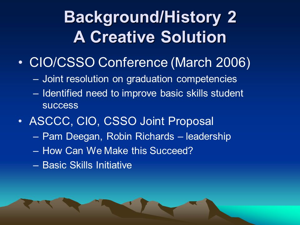Background/History 2 A Creative Solution CIO/CSSO Conference (March 2006) –Joint resolution on graduation competencies –Identified need to improve basic skills student success ASCCC, CIO, CSSO Joint Proposal –Pam Deegan, Robin Richards – leadership –How Can We Make this Succeed.