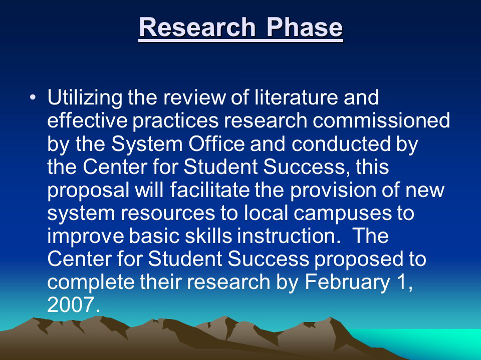 Research Phase Utilizing the review of literature and effective practices research commissioned by the System Office and conducted by the Center for Student Success, this proposal will facilitate the provision of new system resources to local campuses to improve basic skills instruction.