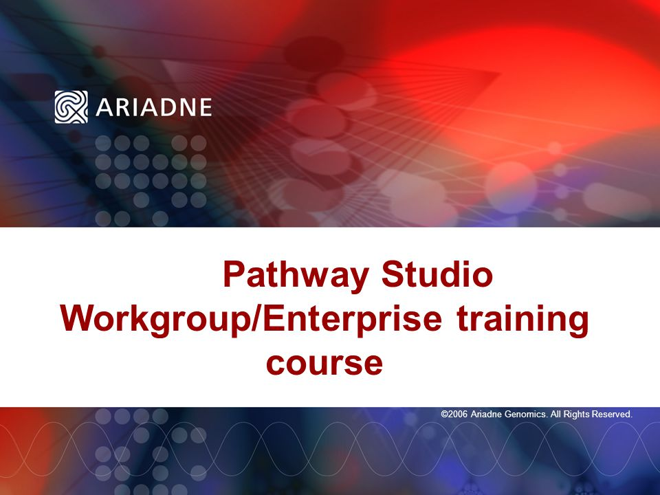 ©2006 Ariadne Genomics. All Rights Reserved. Pathway Studio Workgroup/Enterprise training course