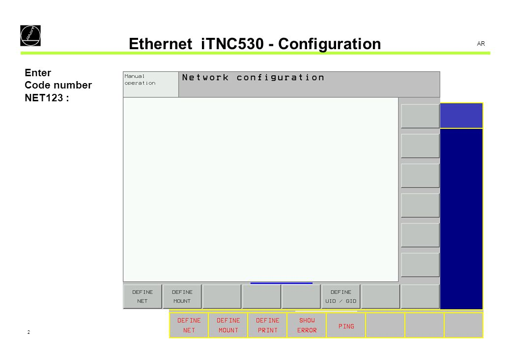 3 AR Ethernet iTNC530 - Configuration TNC 426/430 ADDRESS Network address of the control MASK Network mask foil of the control ROUTER Network address of the default router PROT Protocol of the network connection HOST Host name of the control iTNC 530 ADDRESS Network address of the control MASK Network mask foil of the control BROADCAST Broadcast address of the control ROUTER Network address of the default router HOST Host name of the control DOMAIN Domain name of the control or path of hosts file NAMESERVER Network address of the domain-name server