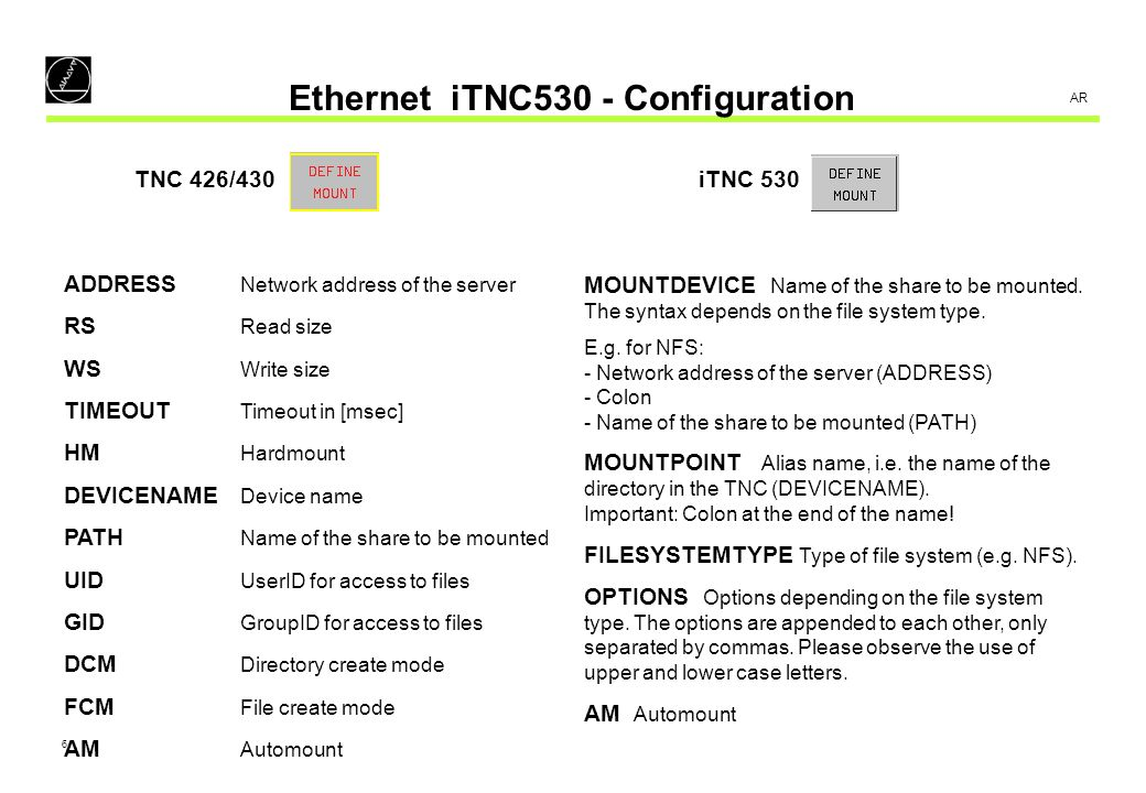7 AR Ethernet iTNC530 - Configuration Example 1 – DEFINE MOUNT: TNC 426/430 ADDRESS RS WS TIMEOUTHM DEVICENAME PATH UID GID DCM FCM AM 160.1.13.4 0 0 0 1 WORLD /all 100 100 %111111111 %111111111 1 iTNC 530 MOUNTDEVICE MOUNTPOINT FILESYSTEMTYP OPTIONS AM 160.1.13.4:/all WORLD: NFS 1