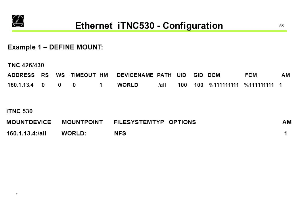 8 AR Ethernet iTNC530 - Configuration Example 2 – DEFINE MOUNT: TNC 426/430 ADDRESS RS WS TIMEOUTHM DEVICENAME PATH UID GID DCM FCM AM 160.1.13.4 1024 1024 100 0 WORLD /all 100 100 %111111111 %111111111 1 iTNC 530 MOUNTDEVICE MOUNTPOINT FILESYSTEMTYP OPTIONS AM 160.1.13.4:/all WORLD: NFS rsize=1024,wsize=1024,timeo=1,soft 1