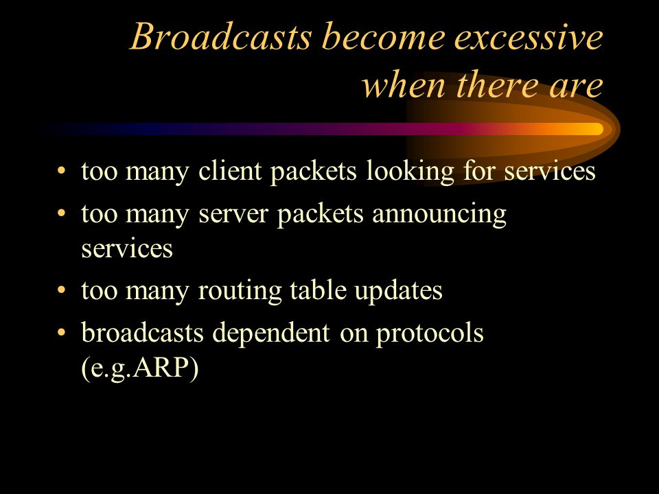 Broadcasts become excessive when there are too many client packets looking for services too many server packets announcing services too many routing table updates broadcasts dependent on protocols (e.g.ARP)