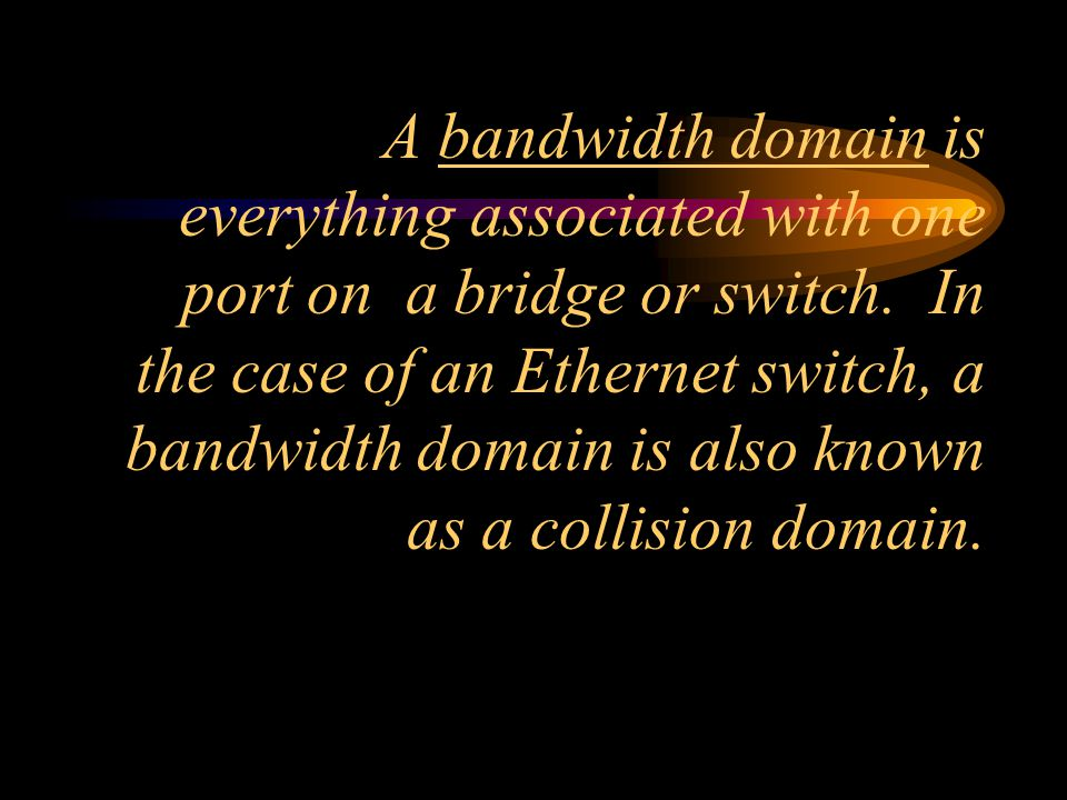 A bandwidth domain is everything associated with one port on a bridge or switch.