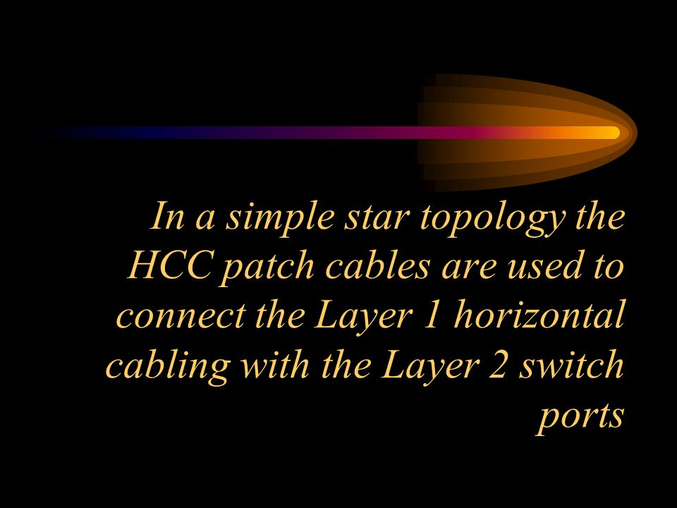 In a simple star topology the HCC patch cables are used to connect the Layer 1 horizontal cabling with the Layer 2 switch ports