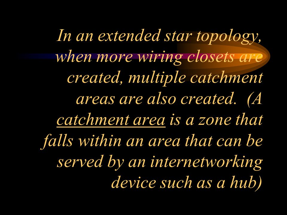 In an extended star topology, when more wiring closets are created, multiple catchment areas are also created.
