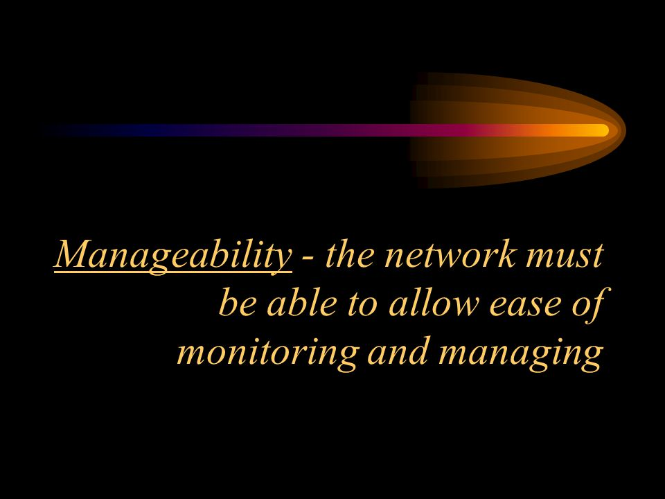 Manageability - the network must be able to allow ease of monitoring and managing
