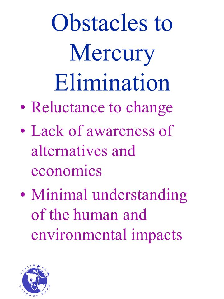 Obstacles to Mercury Elimination Reluctance to change Lack of awareness of alternatives and economics Minimal understanding of the human and environmental impacts