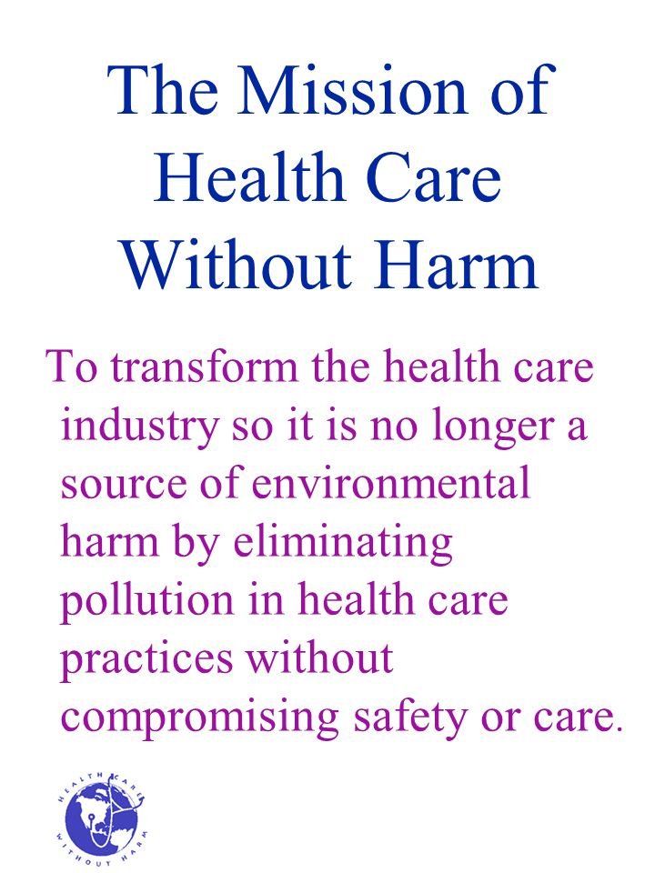 The Mission of Health Care Without Harm To transform the health care industry so it is no longer a source of environmental harm by eliminating pollution in health care practices without compromising safety or care.