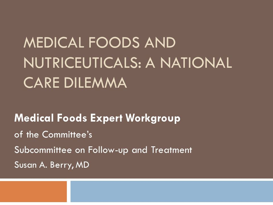 MEDICAL FOODS AND NUTRICEUTICALS: A NATIONAL CARE DILEMMA Medical Foods Expert Workgroup of the Committee's Subcommittee on Follow-up and Treatment Susan A.