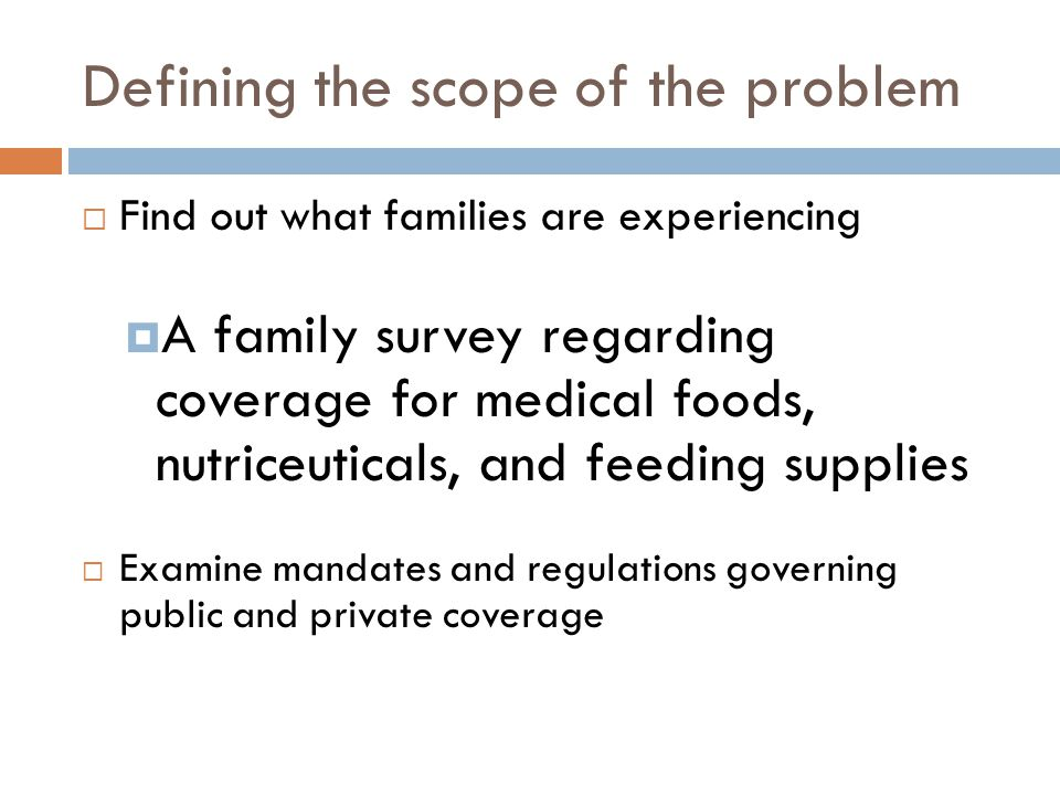 Defining the scope of the problem  Find out what families are experiencing  A family survey regarding coverage for medical foods, nutriceuticals, an