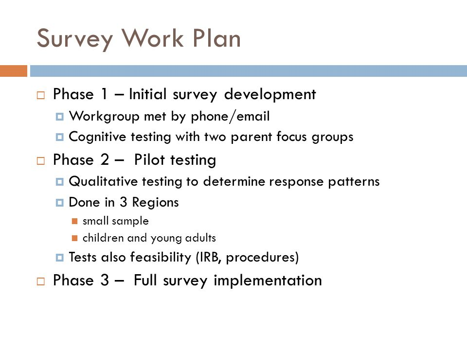 Survey Work Plan  Phase 1 – Initial survey development  Workgroup met by phone/email  Cognitive testing with two parent focus groups  Phase 2 – Pi