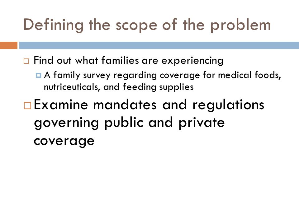 Defining the scope of the problem  Find out what families are experiencing  A family survey regarding coverage for medical foods, nutriceuticals, and feeding supplies  Examine mandates and regulations governing public and private coverage