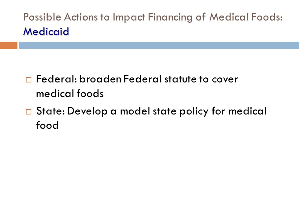 Medicaid Possible Actions to Impact Financing of Medical Foods: Medicaid  Federal: broaden Federal statute to cover medical foods  State: Develop a