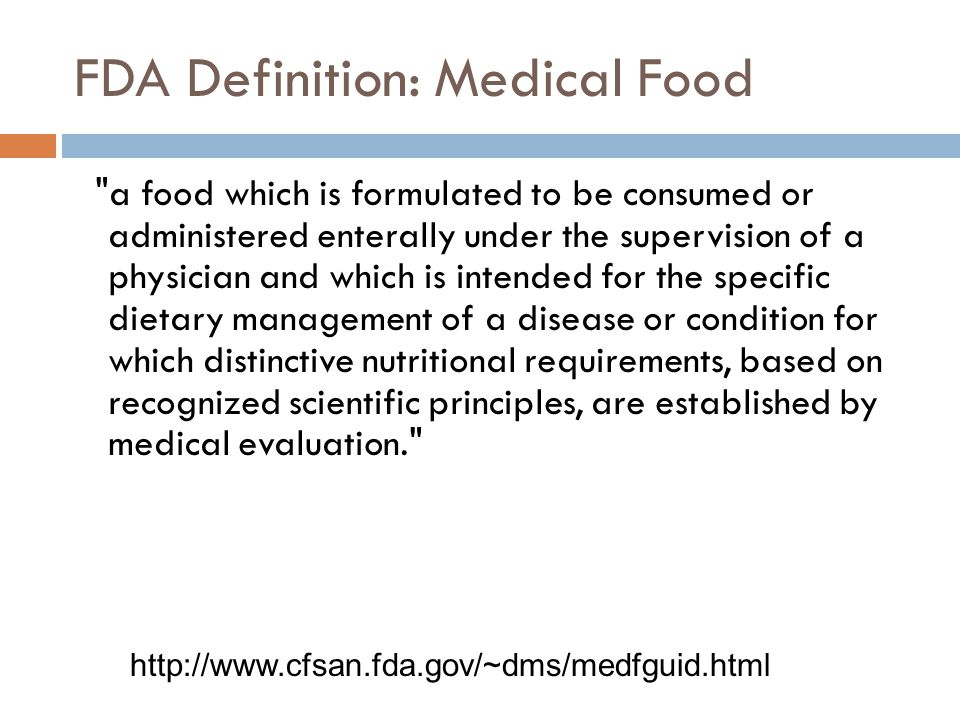 FDA Definition: Medical Food a food which is formulated to be consumed or administered enterally under the supervision of a physician and which is intended for the specific dietary management of a disease or condition for which distinctive nutritional requirements, based on recognized scientific principles, are established by medical evaluation. http://www.cfsan.fda.gov/~dms/medfguid.html