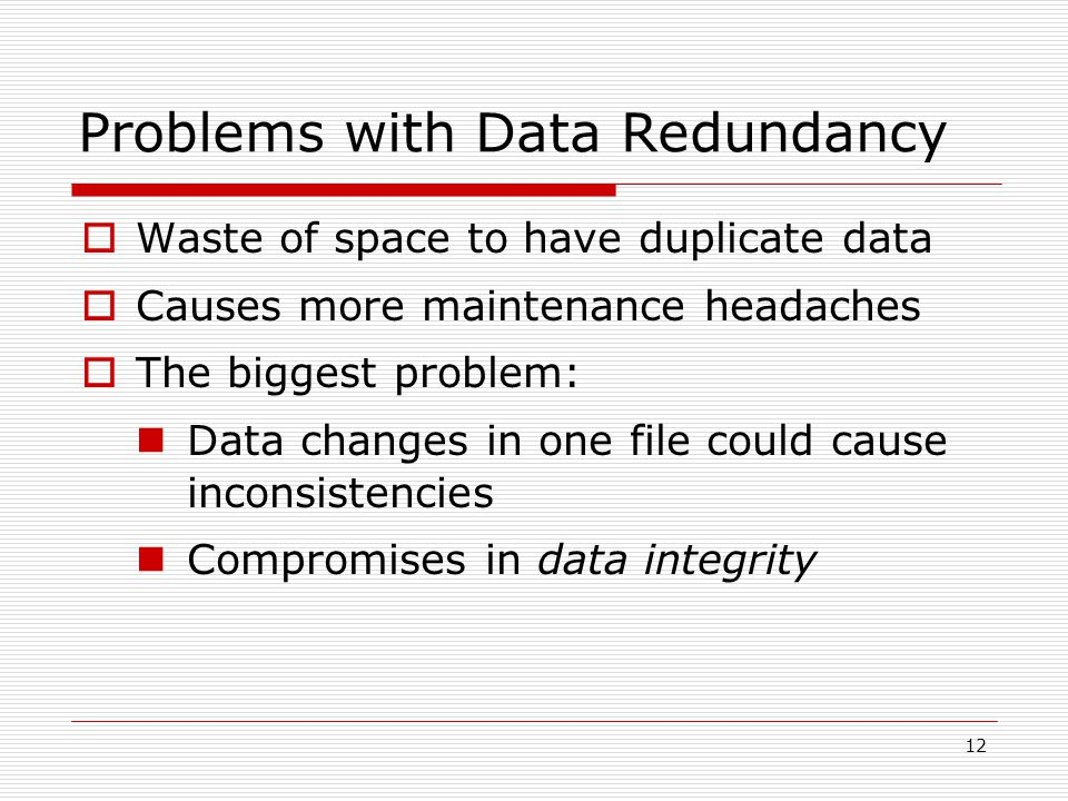12 Problems with Data Redundancy  Waste of space to have duplicate data  Causes more maintenance headaches  The biggest problem: Data changes in on