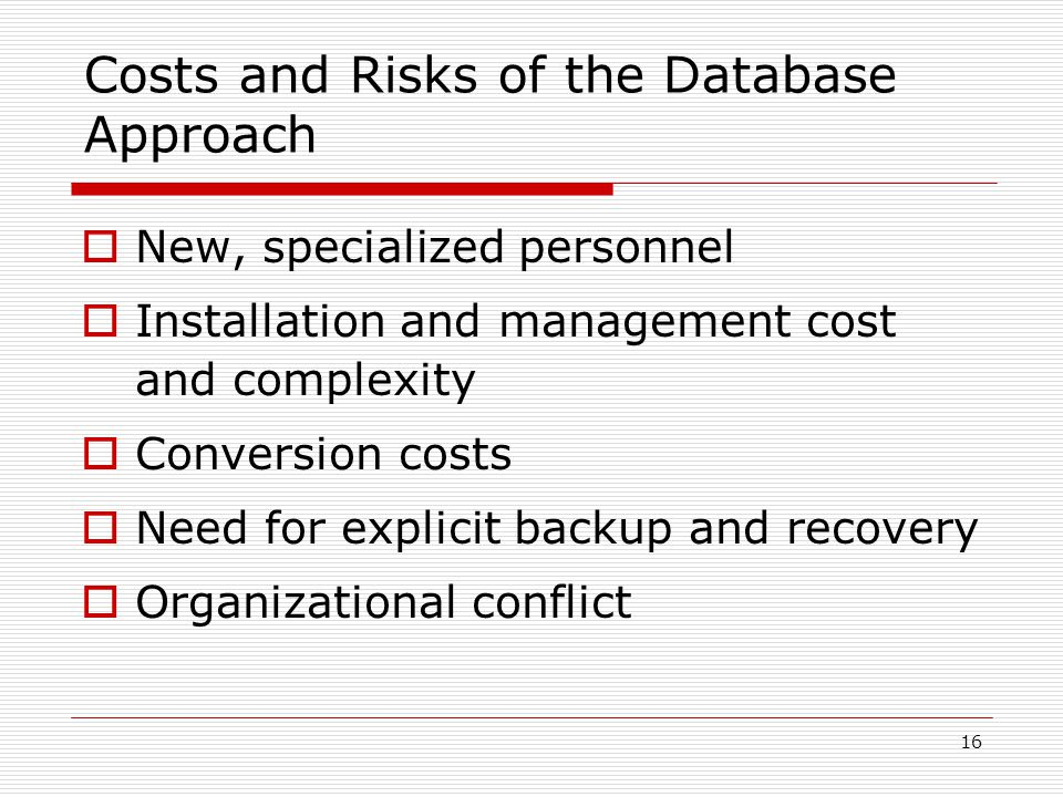 16 Costs and Risks of the Database Approach  New, specialized personnel  Installation and management cost and complexity  Conversion costs  Need f
