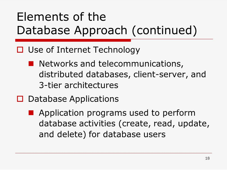 18 Elements of the Database Approach (continued)  Use of Internet Technology Networks and telecommunications, distributed databases, client-server, a