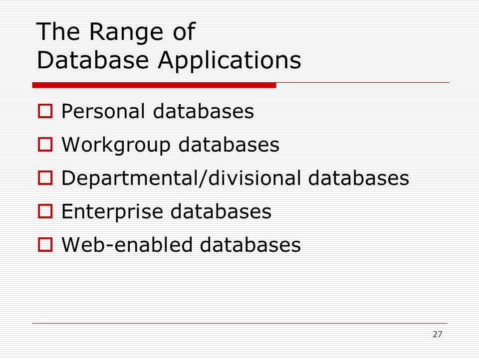 27 The Range of Database Applications  Personal databases  Workgroup databases  Departmental/divisional databases  Enterprise databases  Web-enab